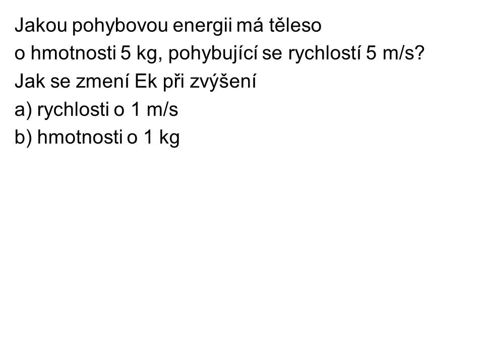 Jakou pohybovou energii má těleso o hmotnosti 5 kg, pohybující se rychlostí 5 m/s? Jak se zmení Ek při zvýšení a) rychlosti o 1 m/s b) hmotnosti o 1 k