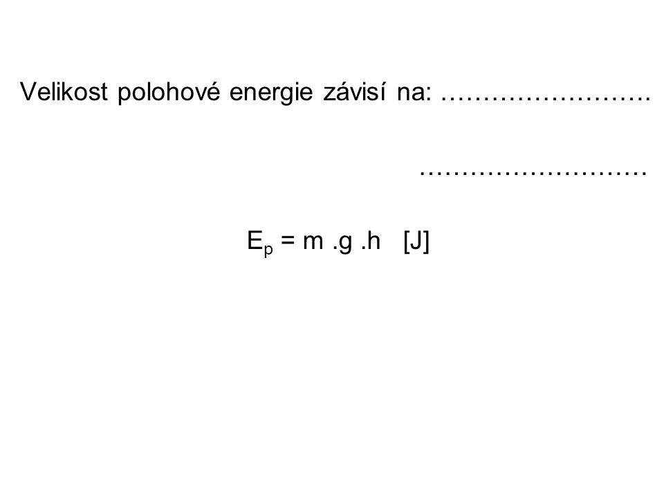 Velikost polohové energie závisí na: ……………………. ……………………… E p = m.g.h [J]