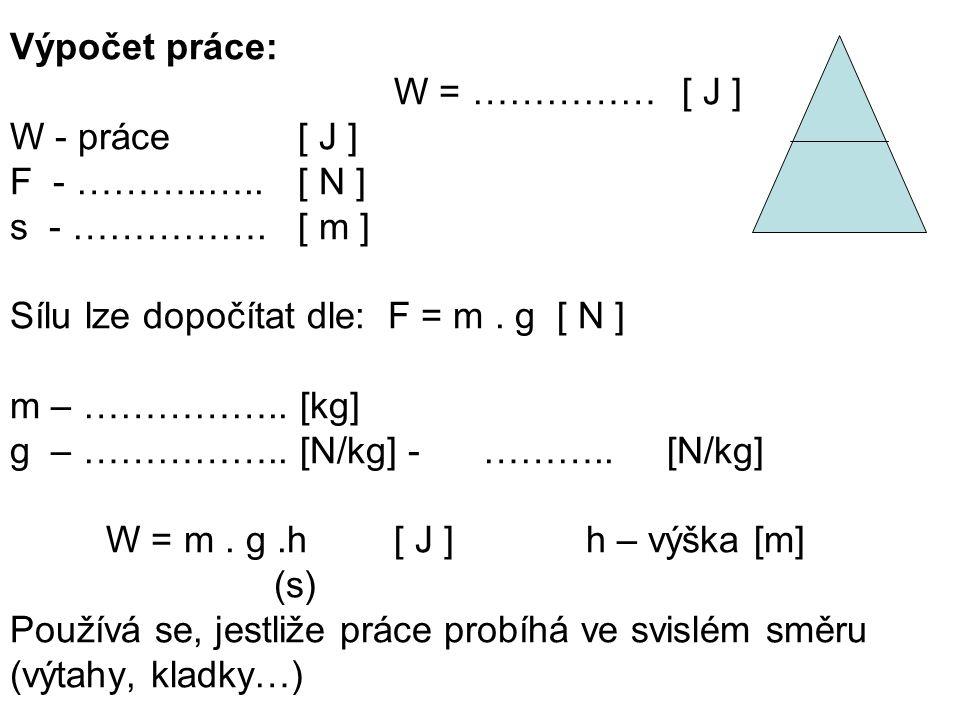 Výpočet práce: W = ……………[ J ] W - práce[ J ] F - ………..…..[ N ] s - …………….[ m ] Sílu lze dopočítat dle: F = m. g [ N ] m – …………….. [kg] g – …………….. [N/