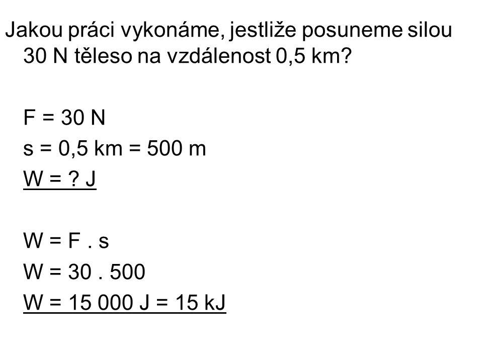 Jakou práci vykonáme, jestliže posuneme silou 30 N těleso na vzdálenost 0,5 km? F = 30 N s = 0,5 km = 500 m W = ? J W = F. s W = 30. 500 W = 15 000 J
