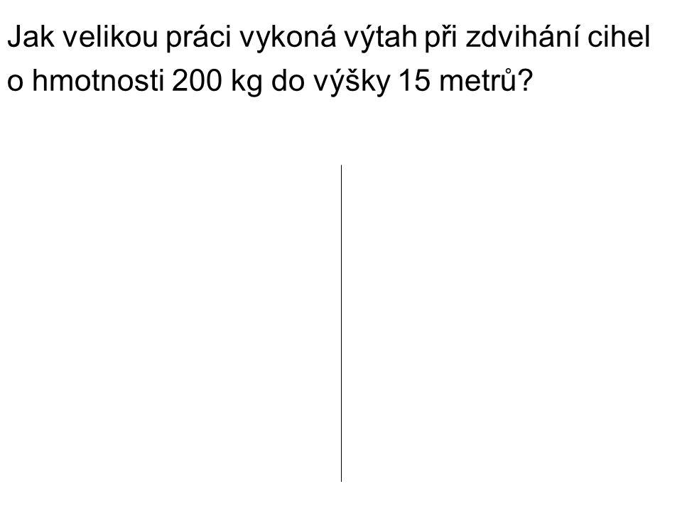 Jak velikou práci vykoná výtah při zdvihání cihel o hmotnosti 200 kg do výšky 15 metrů?