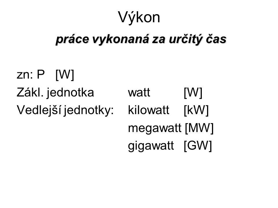 Výkon práce vykonaná za určitý čas zn: P [W] Zákl. jednotkawatt[W] Vedlejší jednotky:kilowatt[kW] megawatt [MW] gigawatt[GW]