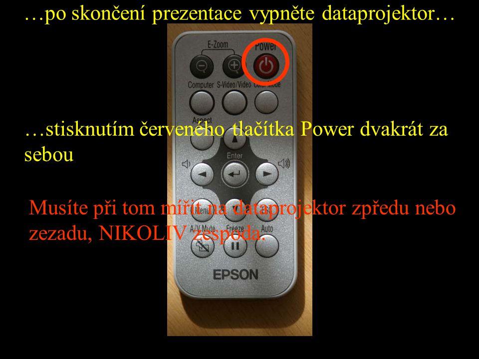 …po skončení prezentace vypněte dataprojektor… …stisknutím červeného tlačítka Power dvakrát za sebou Musíte při tom mířit na dataprojektor zpředu nebo