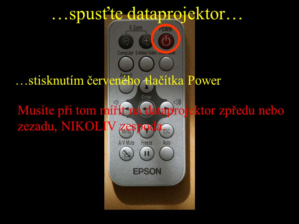 …spusťte dataprojektor… …stisknutím červeného tlačítka Power Musíte při tom mířit na dataprojektor zpředu nebo zezadu, NIKOLIV zespoda.