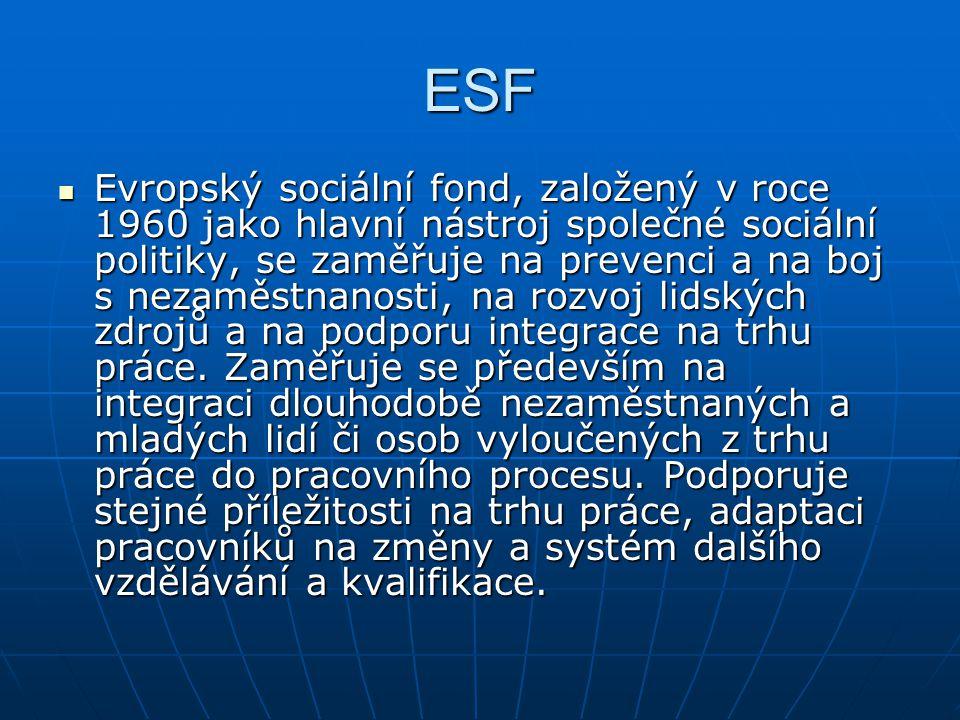 ESF Evropský sociální fond, založený v roce 1960 jako hlavní nástroj společné sociální politiky, se zaměřuje na prevenci a na boj s nezaměstnanosti, n