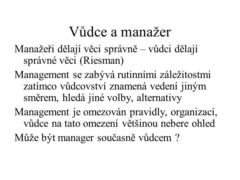 Vůdce a manažer Manažeři dělají věci správně – vůdci dělají správné věci (Riesman) Management se zabývá rutinními záležitostmi zatímco vůdcovství znamená vedení jiným směrem, hledá jiné volby, alternativy Management je omezován pravidly, organizací, vůdce na tato omezení většinou nebere ohled Může být manager současně vůdcem ?