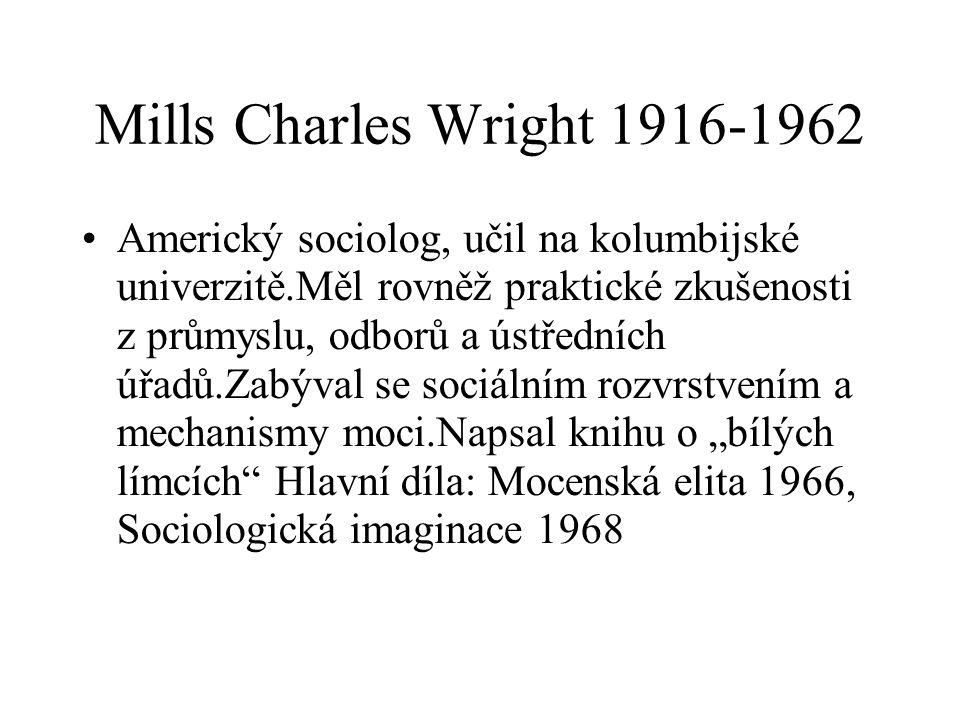 """Mills Charles Wright 1916-1962 Americký sociolog, učil na kolumbijské univerzitě.Měl rovněž praktické zkušenosti z průmyslu, odborů a ústředních úřadů.Zabýval se sociálním rozvrstvením a mechanismy moci.Napsal knihu o """"bílých límcích Hlavní díla: Mocenská elita 1966, Sociologická imaginace 1968"""