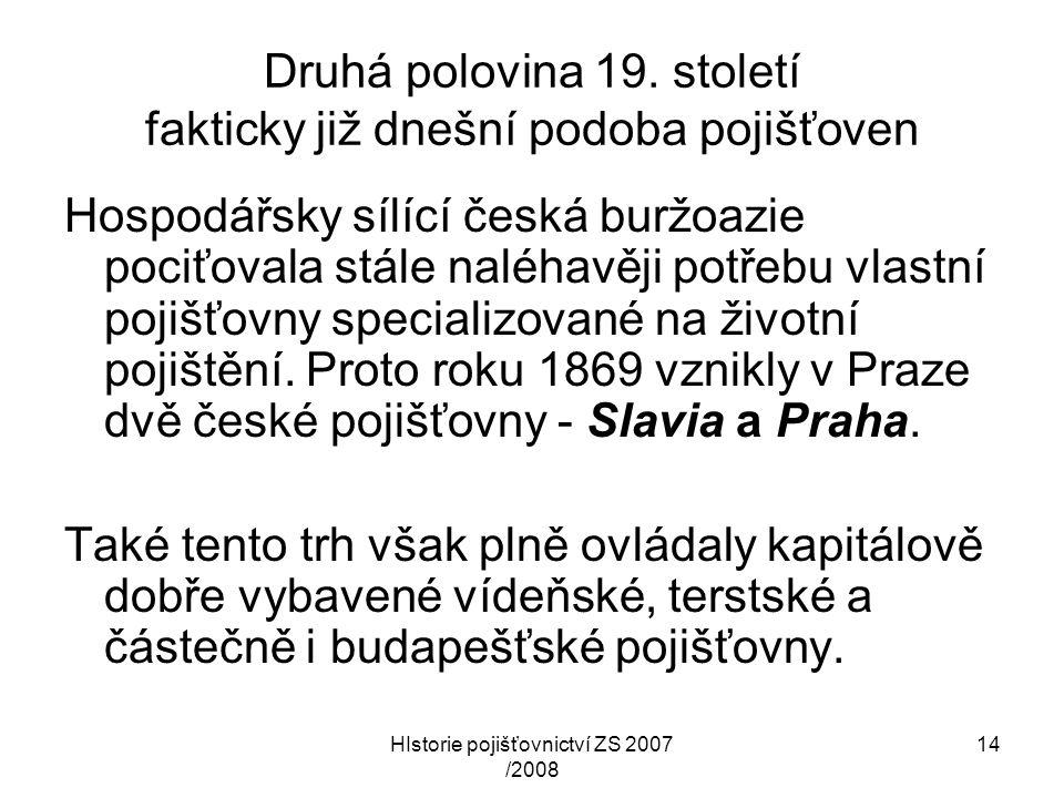 HIstorie pojišťovnictví ZS 2007 /2008 14 Druhá polovina 19. století fakticky již dnešní podoba pojišťoven Hospodářsky sílící česká buržoazie pociťoval