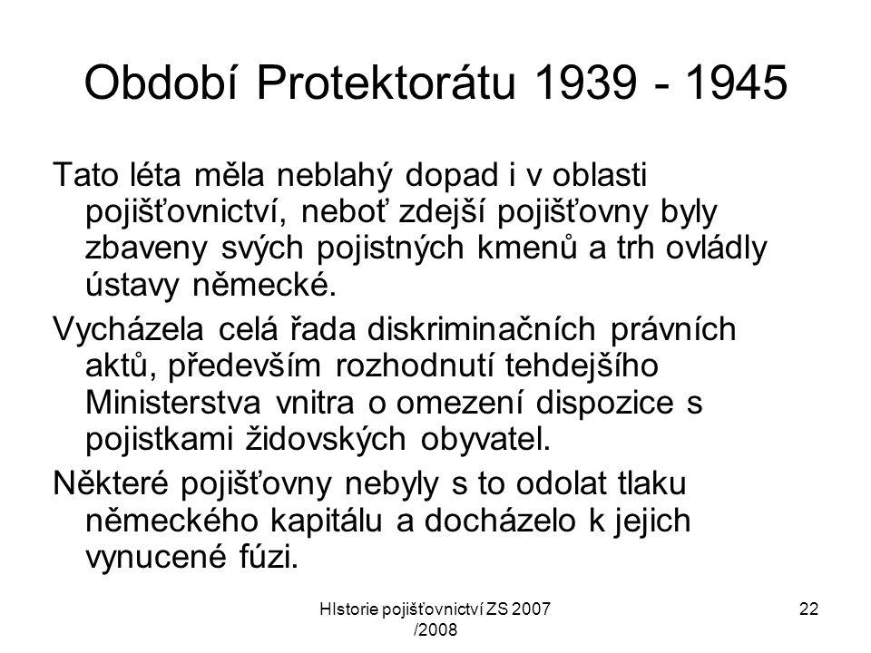 HIstorie pojišťovnictví ZS 2007 /2008 22 Období Protektorátu 1939 - 1945 Tato léta měla neblahý dopad i v oblasti pojišťovnictví, neboť zdejší pojišťo