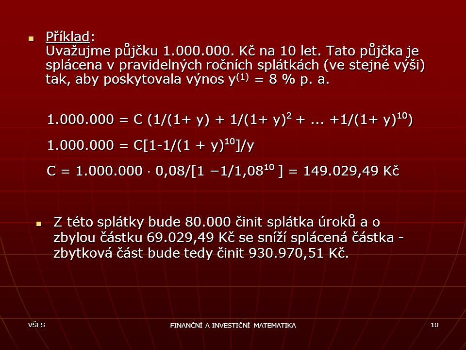 VŠFS FINANČNÍ A INVESTIČNÍ MATEMATIKA 10 Příklad: Uvažujme půjčku 1.000.000. Kč na 10 let. Tato půjčka je splácena v pravidelných ročních splátkách (v
