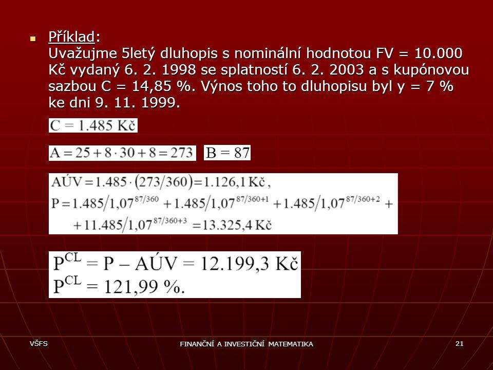 VŠFS FINANČNÍ A INVESTIČNÍ MATEMATIKA 21 Příklad: Uvažujme 5letý dluhopis s nominální hodnotou FV = 10.000 Kč vydaný 6. 2. 1998 se splatností 6. 2. 20