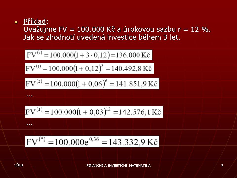 VŠFS FINANČNÍ A INVESTIČNÍ MATEMATIKA 3 Příklad: Uvažujme FV = 100.000 Kč a úrokovou sazbu r = 12 %. Jak se zhodnotí uvedená investice během 3 let. …