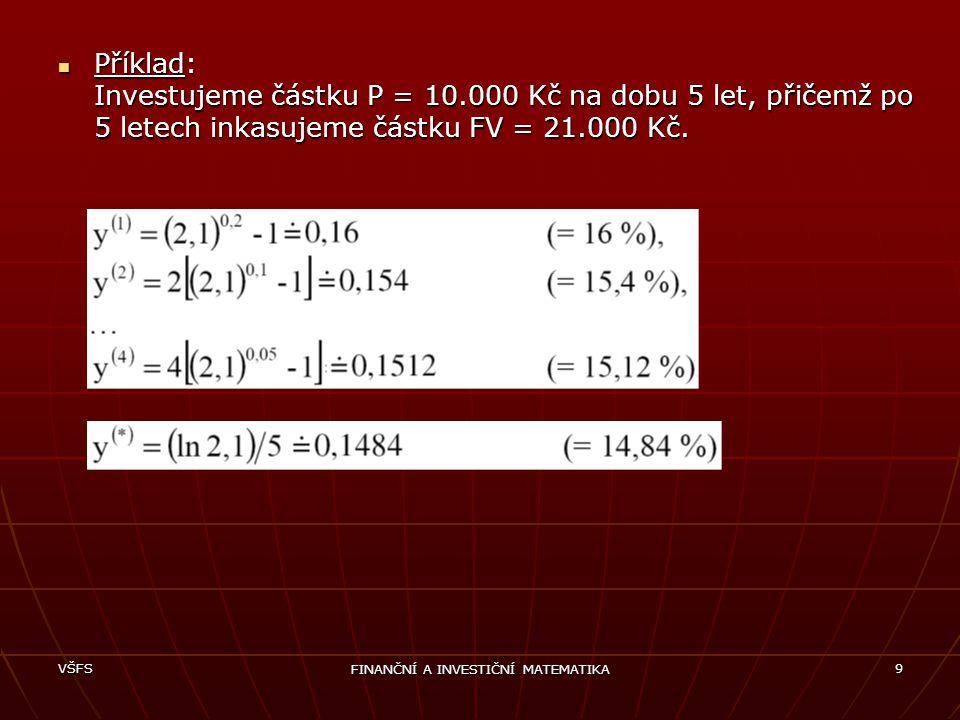 VŠFS FINANČNÍ A INVESTIČNÍ MATEMATIKA 9 Příklad: Investujeme částku P = 10.000 Kč na dobu 5 let, přičemž po 5 letech inkasujeme částku FV = 21.000 Kč.