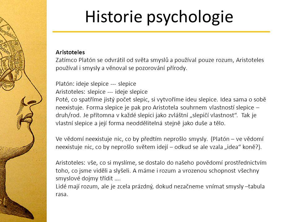 Historie psychologie Aristoteles Zatímco Platón se odvrátil od světa smyslů a používal pouze rozum, Aristoteles používal i smysly a věnoval se pozorov