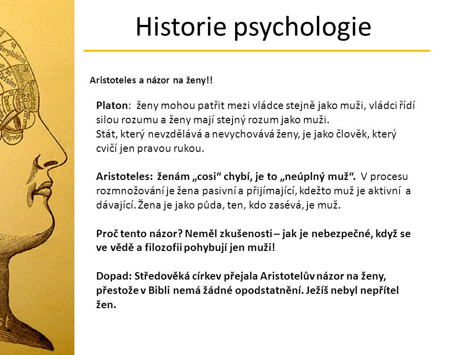 Historie psychologie Aristoteles a názor na ženy!! Platon: ženy mohou patřit mezi vládce stejně jako muži, vládci řídí silou rozumu a ženy mají stejný