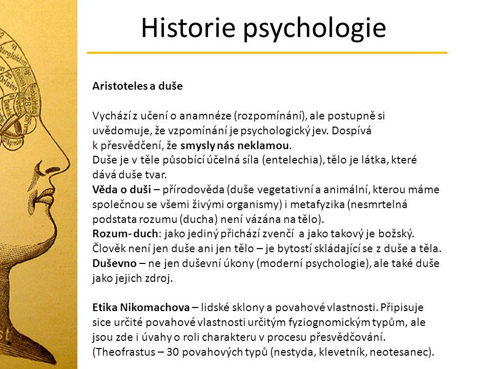 Historie psychologie Aristoteles a duše Vychází z učení o anamnéze (rozpomínání), ale postupně si uvědomuje, že vzpomínání je psychologický jev. Dospí