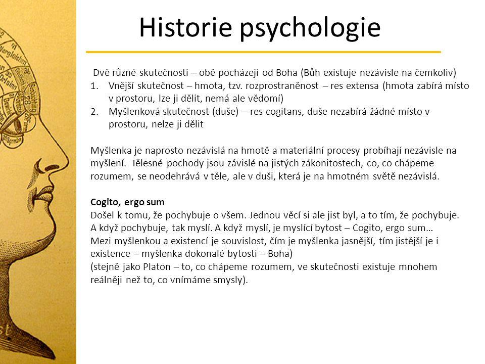 Historie psychologie Dvě různé skutečnosti – obě pocházejí od Boha (Bůh existuje nezávisle na čemkoliv) 1.Vnější skutečnost – hmota, tzv. rozprostraně