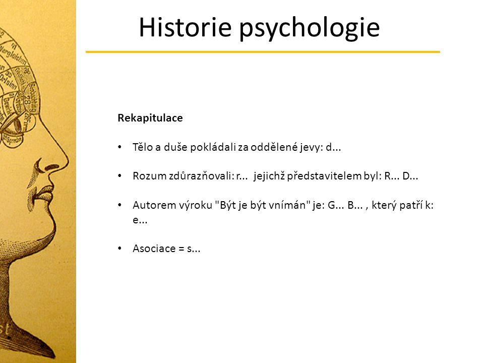 Historie psychologie Rekapitulace Tělo a duše pokládali za oddělené jevy: d... Rozum zdůrazňovali: r... jejichž představitelem byl: R... D... Autorem