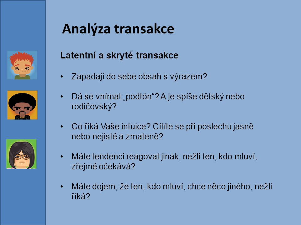 """Analýza transakce Latentní a skryté transakce Zapadají do sebe obsah s výrazem? Dá se vnímat """"podtón""""? A je spíše dětský nebo rodičovský? Co říká Vaše"""