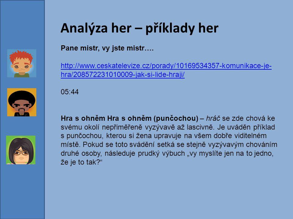 Analýza her – příklady her Pane mistr, vy jste mistr…. http://www.ceskatelevize.cz/porady/10169534357-komunikace-je- hra/208572231010009-jak-si-lide-h