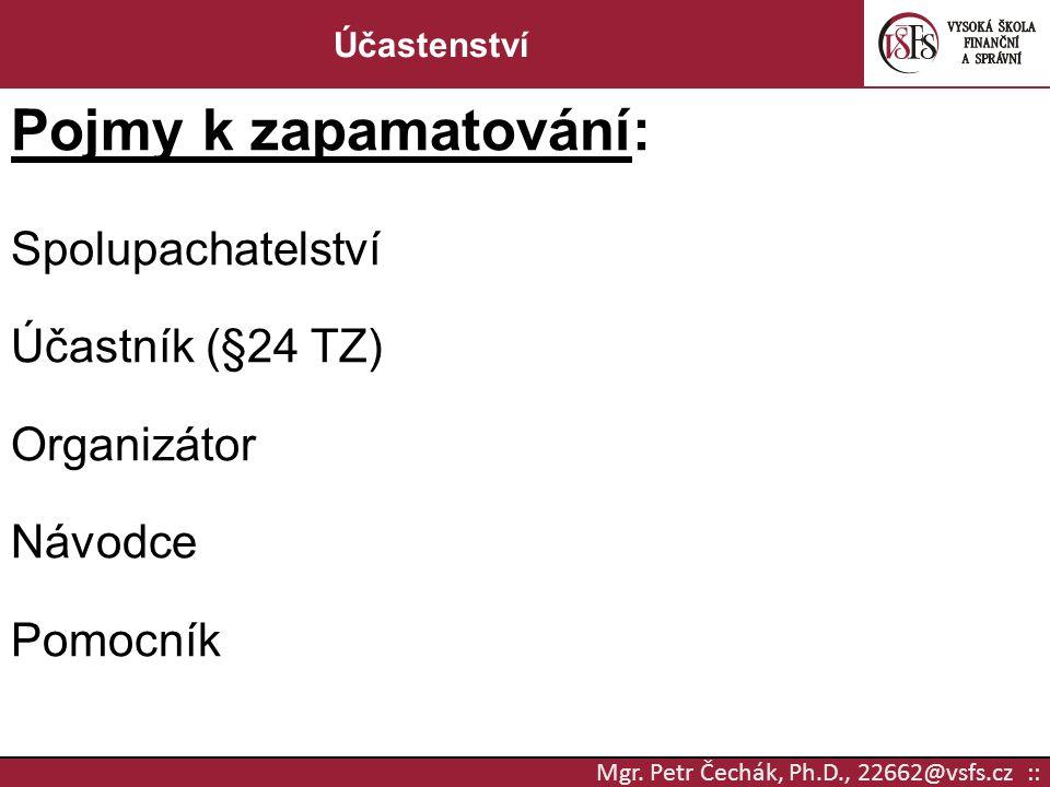 Mgr. Petr Čechák, Ph.D., 22662@vsfs.cz :: Účastenství Pojmy k zapamatování: Spolupachatelství Účastník (§24 TZ) Organizátor Návodce Pomocník