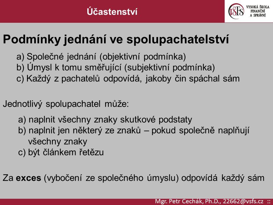 Mgr. Petr Čechák, Ph.D., 22662@vsfs.cz :: Účastenství Podmínky jednání ve spolupachatelství a)Společné jednání (objektivní podmínka) b) Úmysl k tomu s
