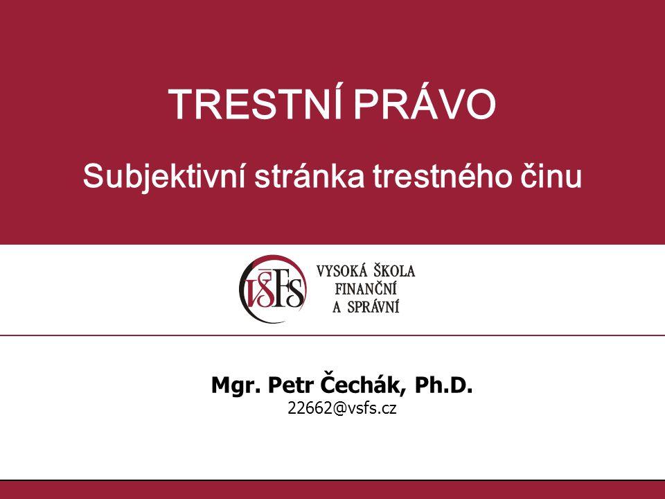 TRESTNÍ PRÁVO Subjektivní stránka trestného činu Mgr. Petr Čechák, Ph.D. 22662@vsfs.cz