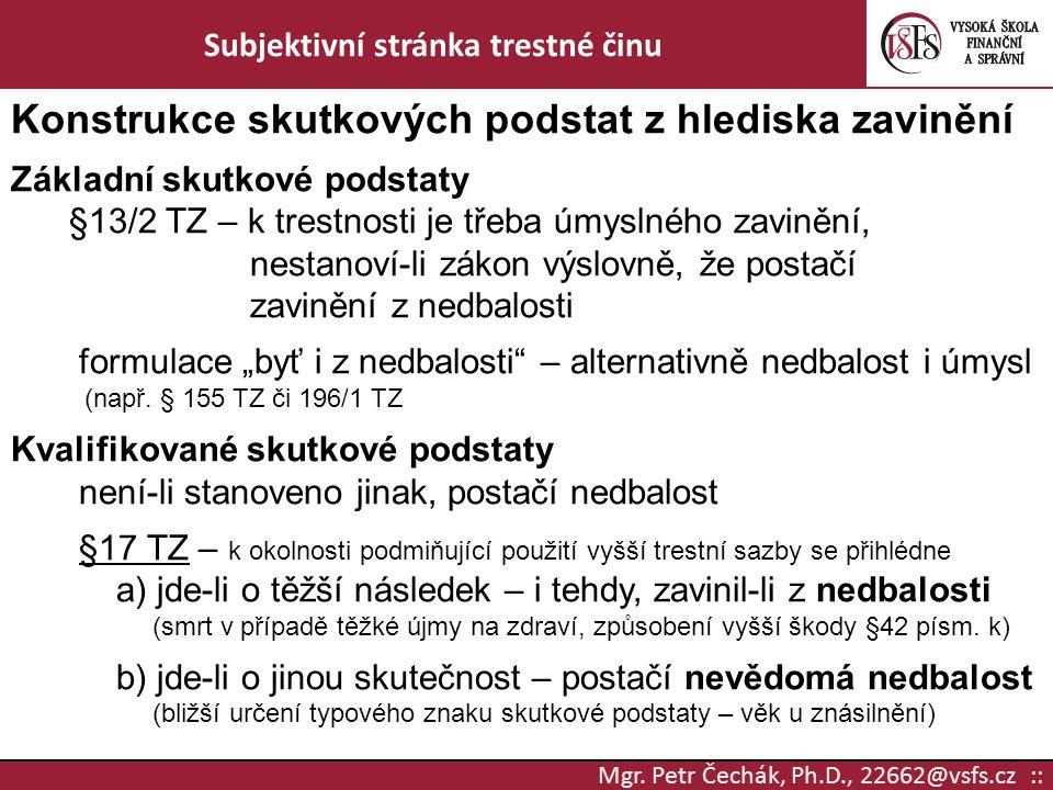 Mgr. Petr Čechák, Ph.D., 22662@vsfs.cz :: Subjektivní stránka trestné činu Konstrukce skutkových podstat z hlediska zavinění Základní skutkové podstat