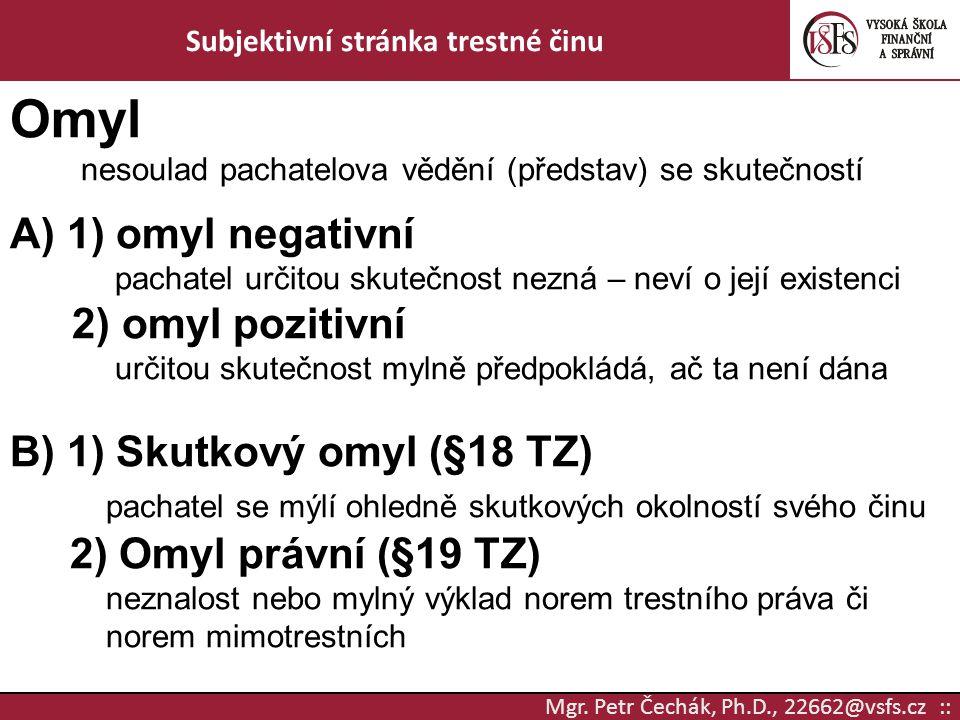 Mgr. Petr Čechák, Ph.D., 22662@vsfs.cz :: Subjektivní stránka trestné činu Omyl nesoulad pachatelova vědění (představ) se skutečností A) 1) omyl negat