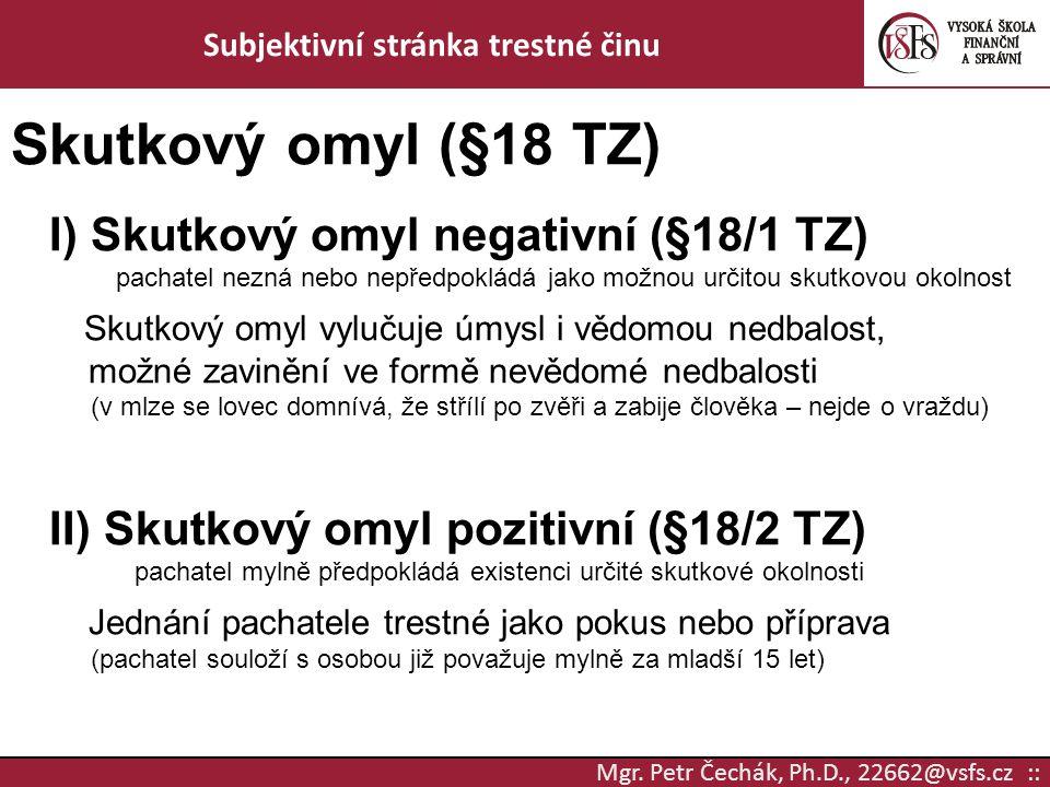 Mgr. Petr Čechák, Ph.D., 22662@vsfs.cz :: Subjektivní stránka trestné činu Skutkový omyl (§18 TZ) I) Skutkový omyl negativní (§18/1 TZ) pachatel nezná