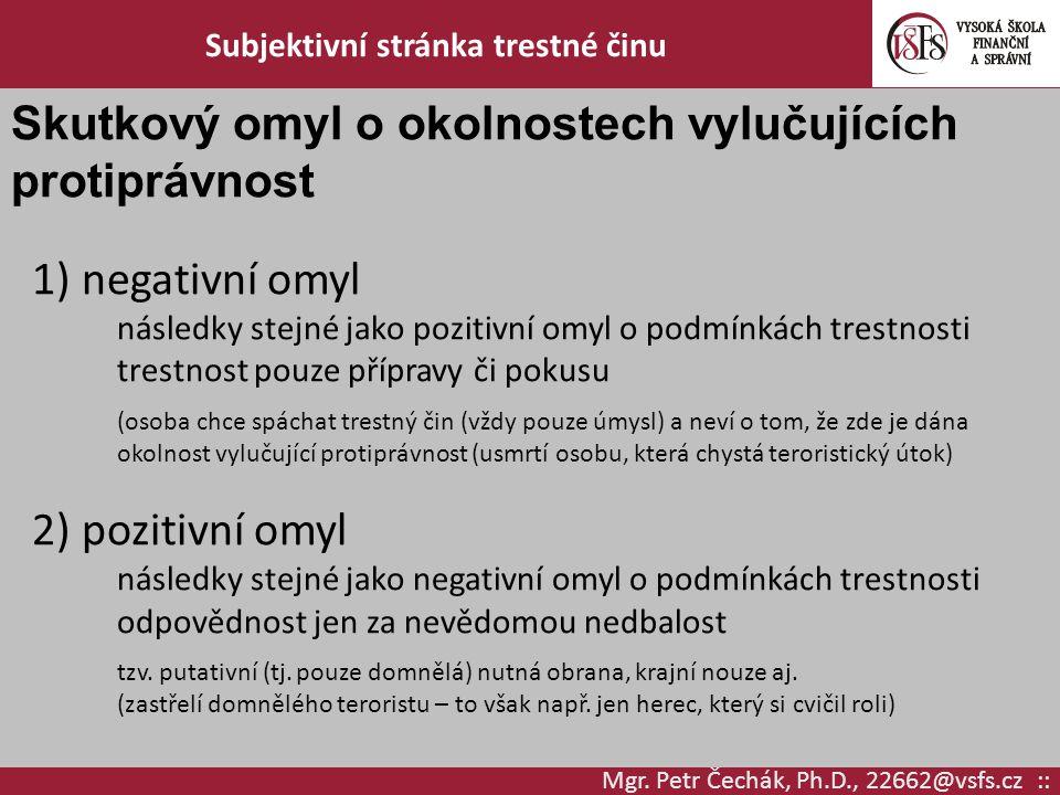 Mgr. Petr Čechák, Ph.D., 22662@vsfs.cz :: Subjektivní stránka trestné činu Skutkový omyl o okolnostech vylučujících protiprávnost 1) negativní omyl ná