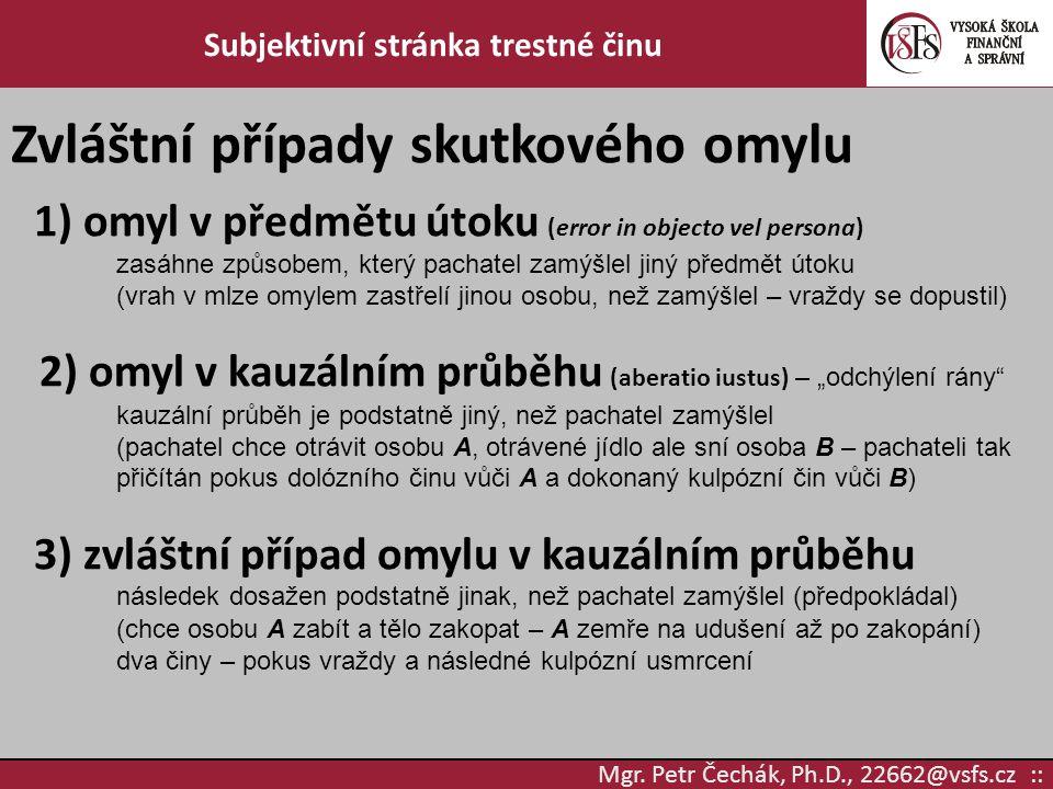Mgr. Petr Čechák, Ph.D., 22662@vsfs.cz :: Subjektivní stránka trestné činu Zvláštní případy skutkového omylu 1) omyl v předmětu útoku (error in object