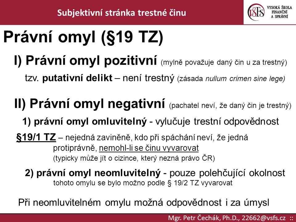 Mgr. Petr Čechák, Ph.D., 22662@vsfs.cz :: Subjektivní stránka trestné činu Právní omyl (§19 TZ) I) Právní omyl pozitivní (mylně považuje daný čin u za