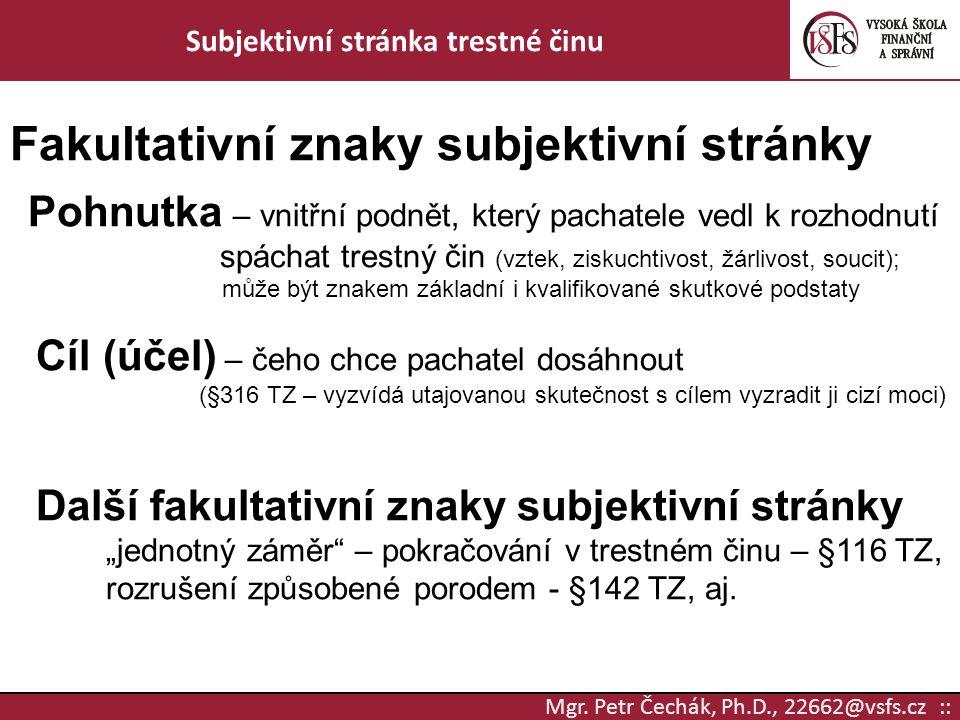 Mgr. Petr Čechák, Ph.D., 22662@vsfs.cz :: Subjektivní stránka trestné činu Fakultativní znaky subjektivní stránky Pohnutka – vnitřní podnět, který pac