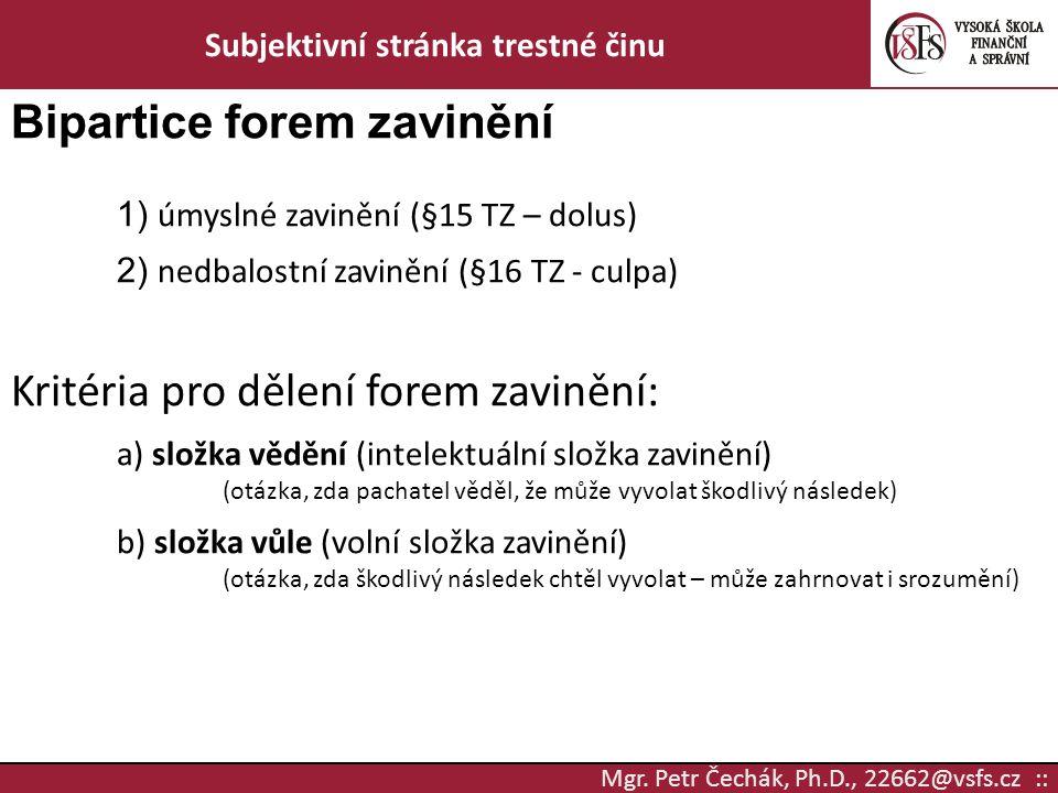 Mgr. Petr Čechák, Ph.D., 22662@vsfs.cz :: Subjektivní stránka trestné činu Bipartice forem zavinění 1) úmyslné zavinění (§15 TZ – dolus) 2) nedbalostn