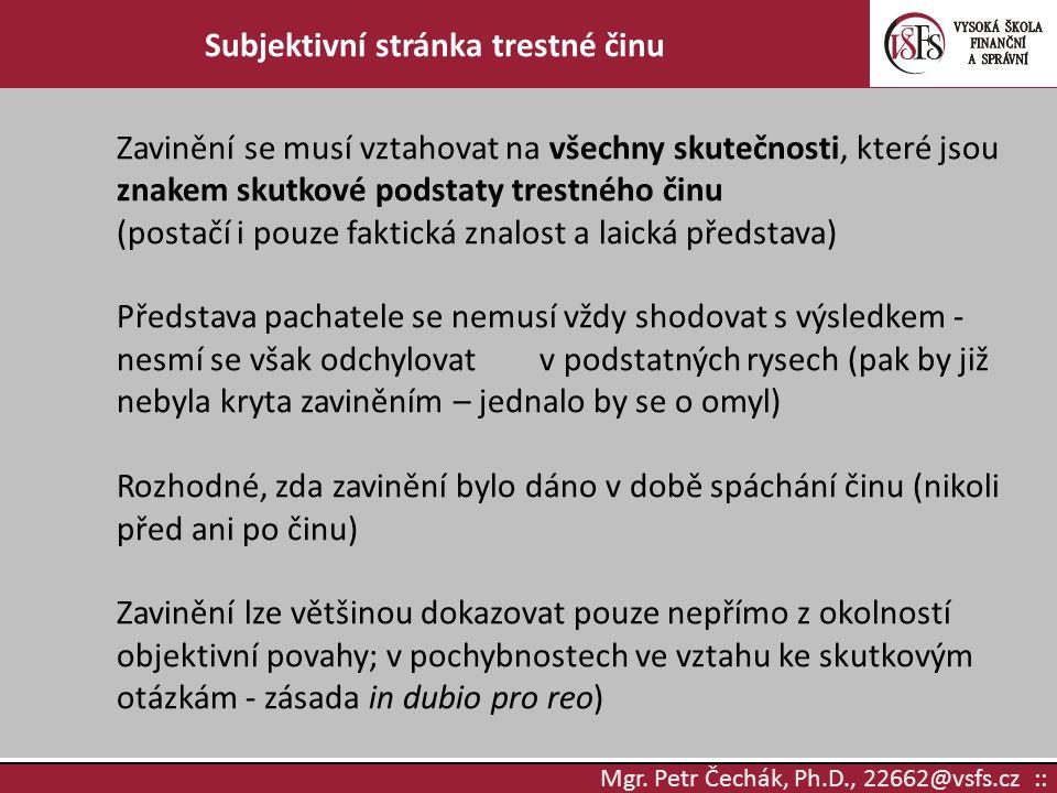 Mgr. Petr Čechák, Ph.D., 22662@vsfs.cz :: Subjektivní stránka trestné činu Zavinění se musí vztahovat na všechny skutečnosti, které jsou znakem skutko