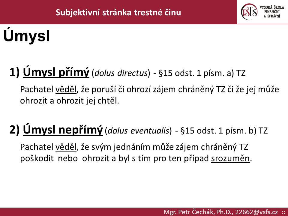 Mgr. Petr Čechák, Ph.D., 22662@vsfs.cz :: Subjektivní stránka trestné činu Úmysl 1) Úmysl přímý (dolus directus) - §15 odst. 1 písm. a) TZ Pachatel vě