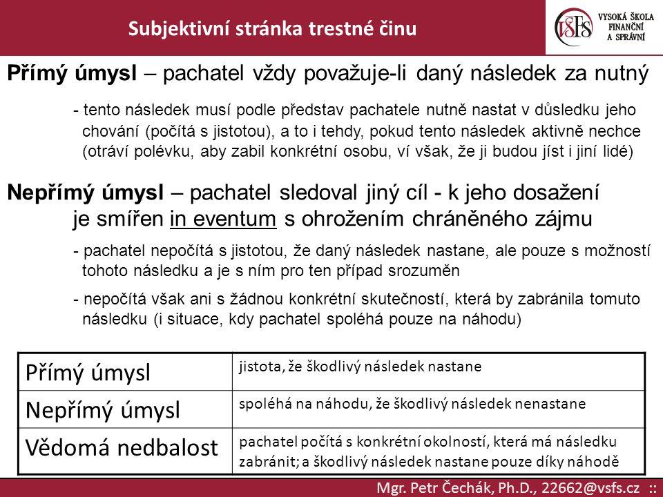 Mgr. Petr Čechák, Ph.D., 22662@vsfs.cz :: Subjektivní stránka trestné činu Přímý úmysl – pachatel vždy považuje-li daný následek za nutný - tento násl