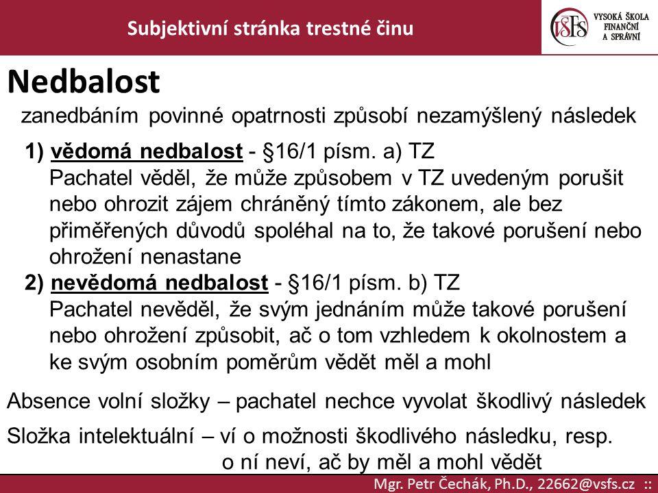 Mgr. Petr Čechák, Ph.D., 22662@vsfs.cz :: Subjektivní stránka trestné činu Nedbalost zanedbáním povinné opatrnosti způsobí nezamýšlený následek 1) věd
