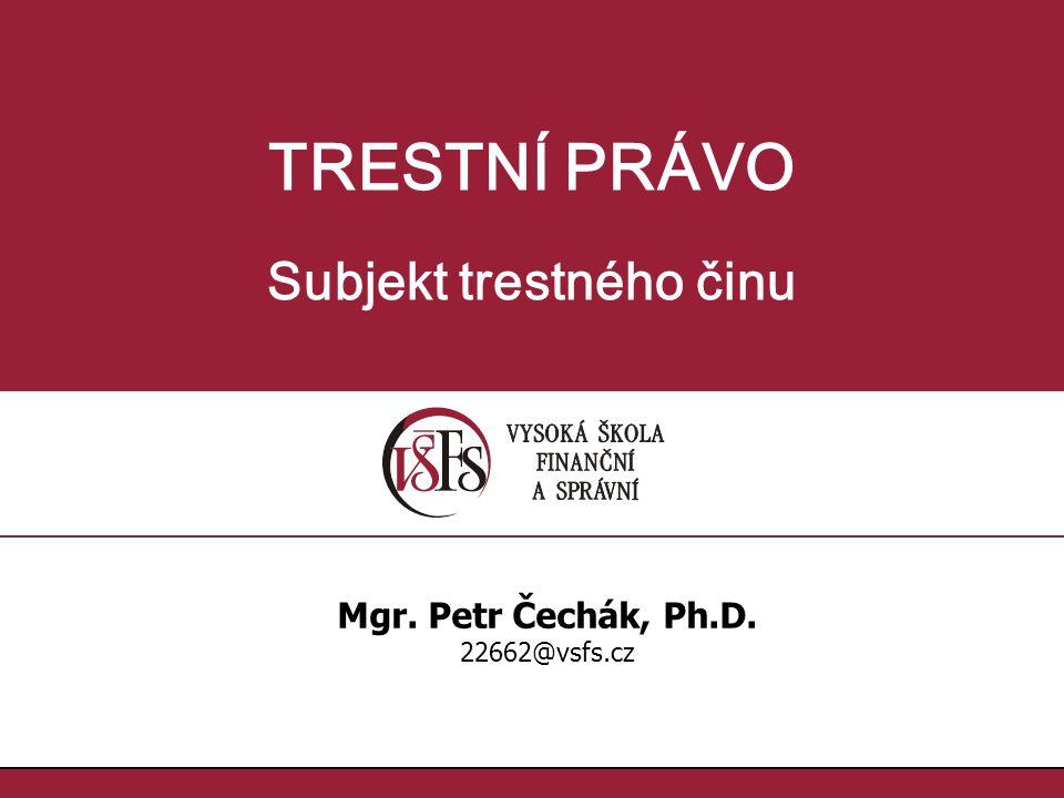TRESTNÍ PRÁVO Subjekt trestného činu Mgr. Petr Čechák, Ph.D. 22662@vsfs.cz
