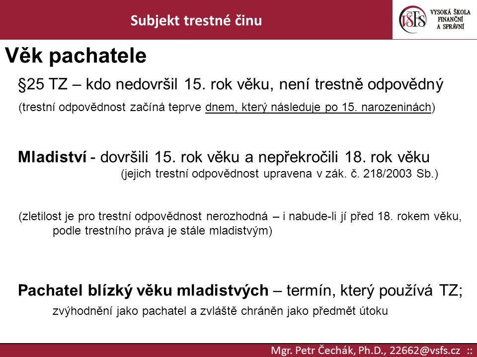 Mgr. Petr Čechák, Ph.D., 22662@vsfs.cz :: Subjekt trestné činu Věk pachatele §25 TZ – kdo nedovršil 15. rok věku, není trestně odpovědný (trestní odpo