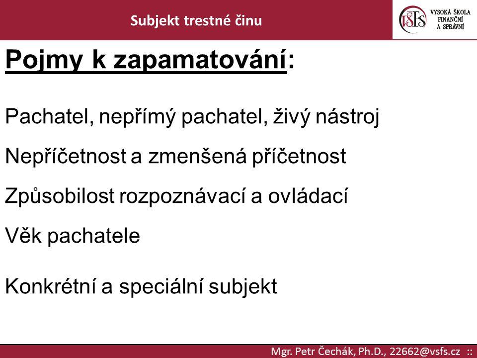 Mgr. Petr Čechák, Ph.D., 22662@vsfs.cz :: Subjekt trestné činu Pojmy k zapamatování: Pachatel, nepřímý pachatel, živý nástroj Nepříčetnost a zmenšená