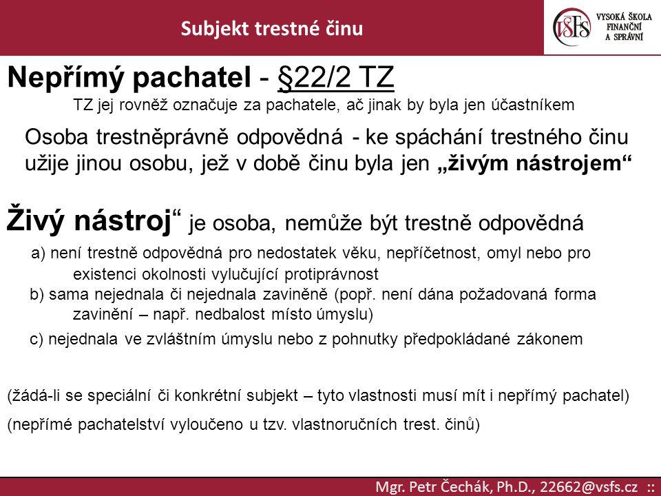 Mgr. Petr Čechák, Ph.D., 22662@vsfs.cz :: Subjekt trestné činu Nepřímý pachatel - §22/2 TZ TZ jej rovněž označuje za pachatele, ač jinak by byla jen ú