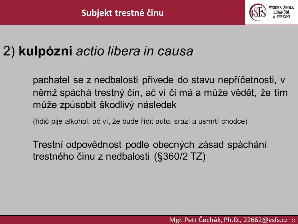 Mgr. Petr Čechák, Ph.D., 22662@vsfs.cz :: Subjekt trestné činu 2) kulpózní actio libera in causa pachatel se z nedbalosti přivede do stavu nepříčetnos
