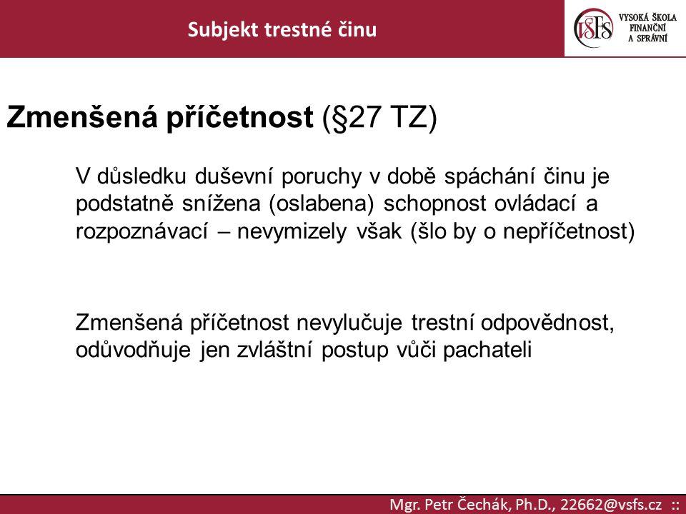 Mgr. Petr Čechák, Ph.D., 22662@vsfs.cz :: Subjekt trestné činu Zmenšená příčetnost (§27 TZ) V důsledku duševní poruchy v době spáchání činu je podstat