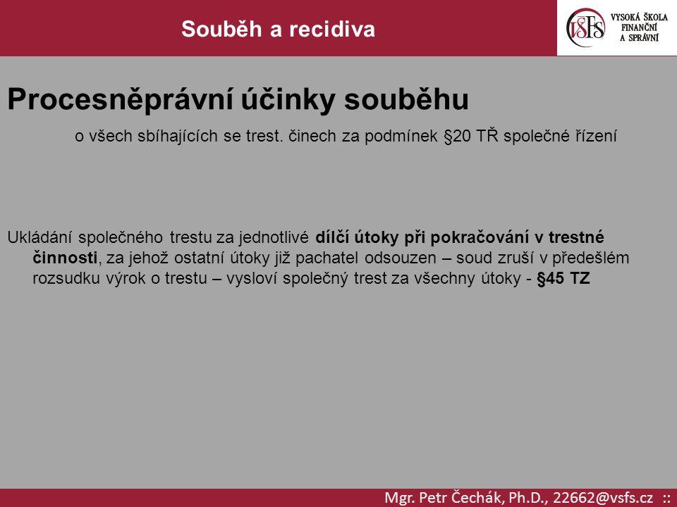 Mgr. Petr Čechák, Ph.D., 22662@vsfs.cz :: Souběh a recidiva Procesněprávní účinky souběhu o všech sbíhajících se trest. činech za podmínek §20 TŘ spol