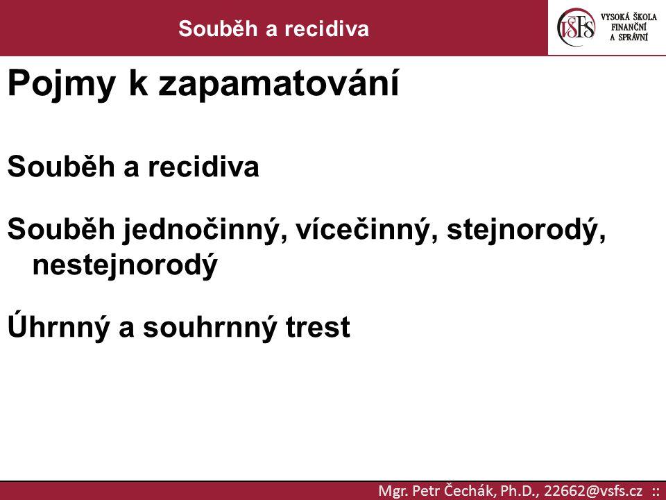 Mgr. Petr Čechák, Ph.D., 22662@vsfs.cz :: Souběh a recidiva Pojmy k zapamatování Souběh a recidiva Souběh jednočinný, vícečinný, stejnorodý, nestejnor