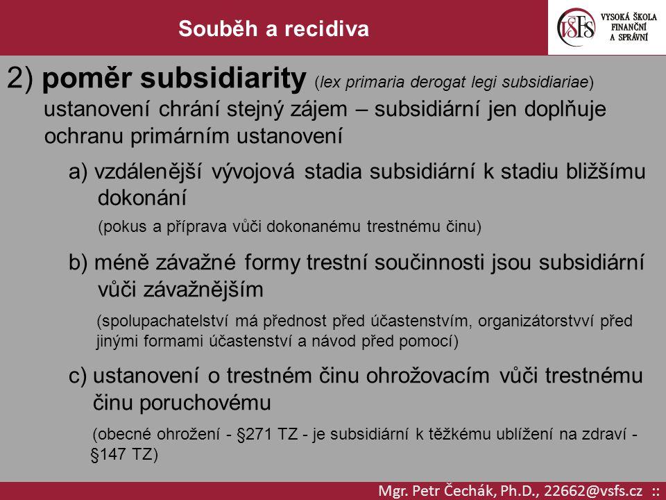 Mgr. Petr Čechák, Ph.D., 22662@vsfs.cz :: Souběh a recidiva 2) poměr subsidiarity (lex primaria derogat legi subsidiariae) ustanovení chrání stejný zá
