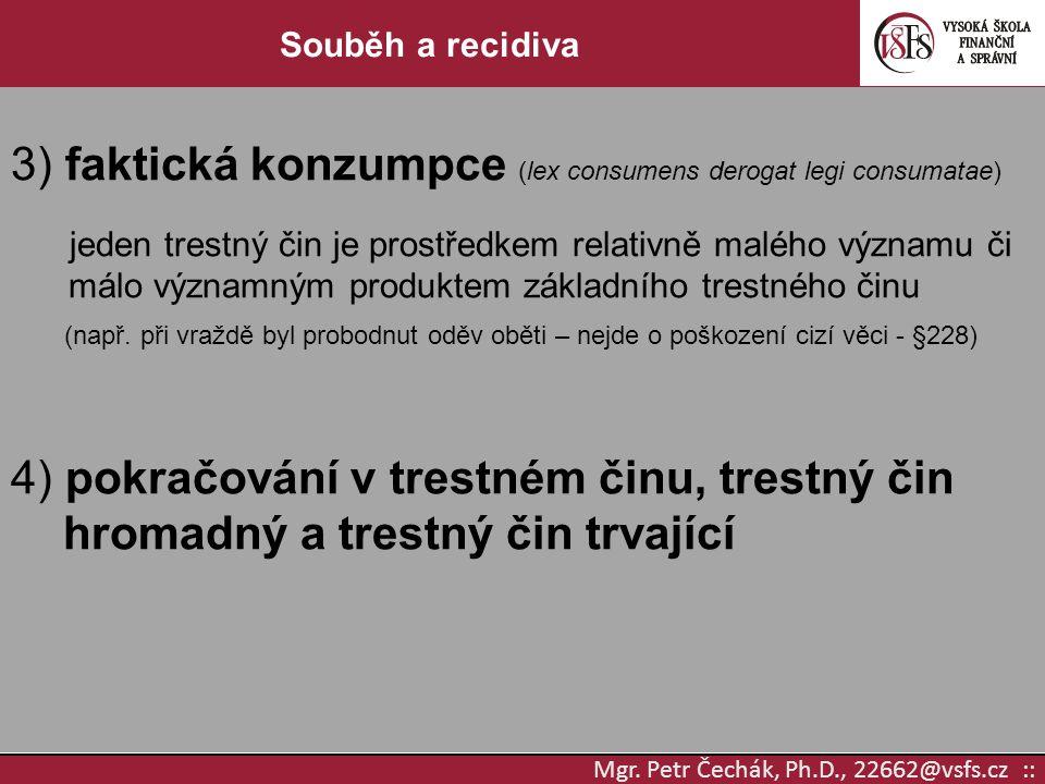 Mgr. Petr Čechák, Ph.D., 22662@vsfs.cz :: Souběh a recidiva 3) faktická konzumpce (lex consumens derogat legi consumatae) jeden trestný čin je prostře
