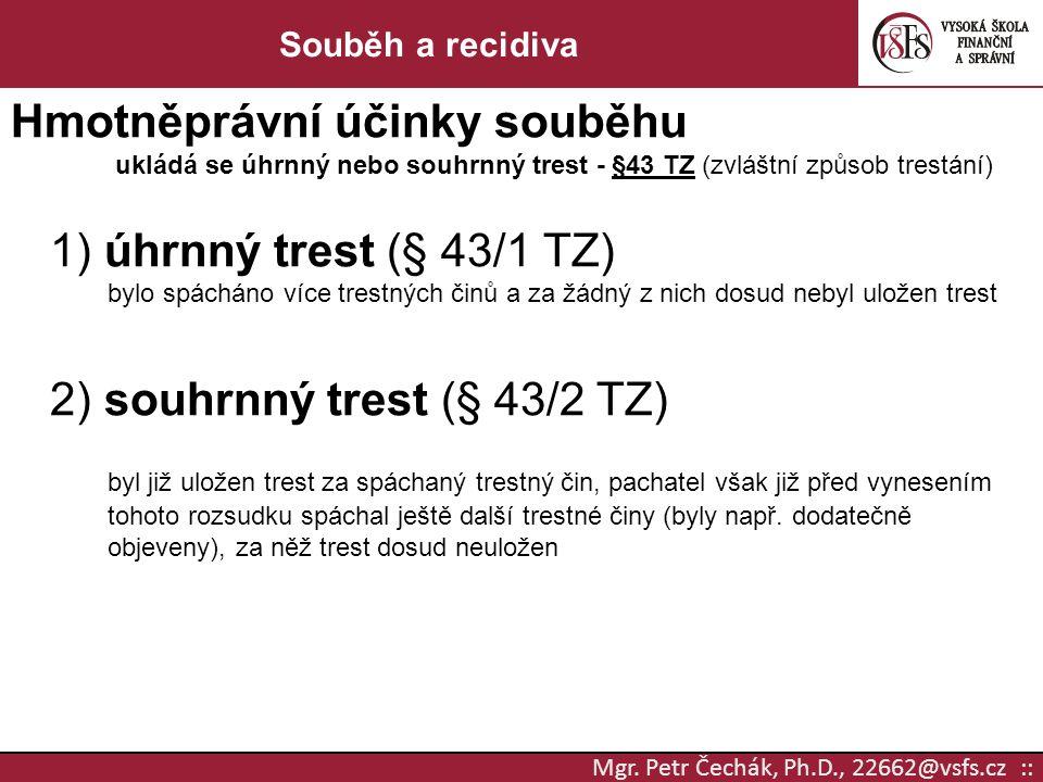 Mgr. Petr Čechák, Ph.D., 22662@vsfs.cz :: Souběh a recidiva Hmotněprávní účinky souběhu ukládá se úhrnný nebo souhrnný trest - §43 TZ (zvláštní způsob